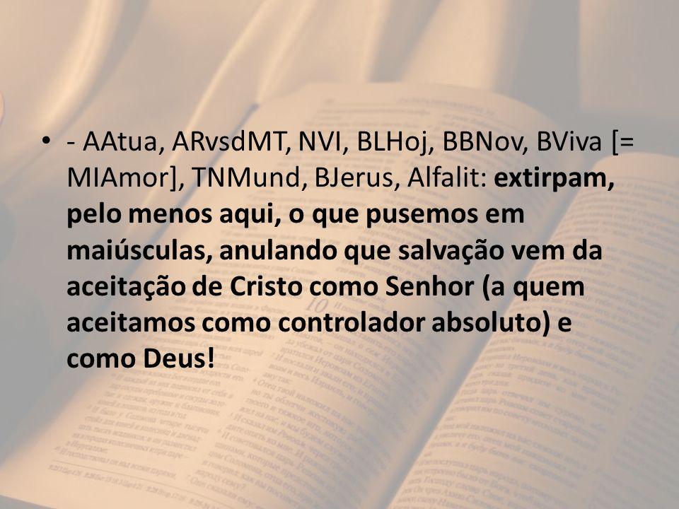 - AAtua, ARvsdMT, NVI, BLHoj, BBNov, BViva [= MIAmor], TNMund, BJerus, Alfalit: extirpam, pelo menos aqui, o que pusemos em maiúsculas, anulando que salvação vem da aceitação de Cristo como Senhor (a quem aceitamos como controlador absoluto) e como Deus!